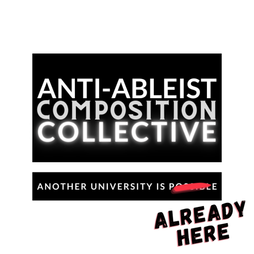 """Text reading: """"Anti-Ableist Composition Collective, Another University is Possible."""" """"Possible"""" is crossed out and written over it is """"Already Here"""""""